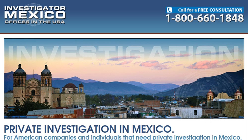 Investigator Mexico. For those that need private investigation in Mexico. This site is focused on the private investigation services we offer in Mexico. Our firm is one of the only companies headquartered in the USA that offers private investigation in Mexico.