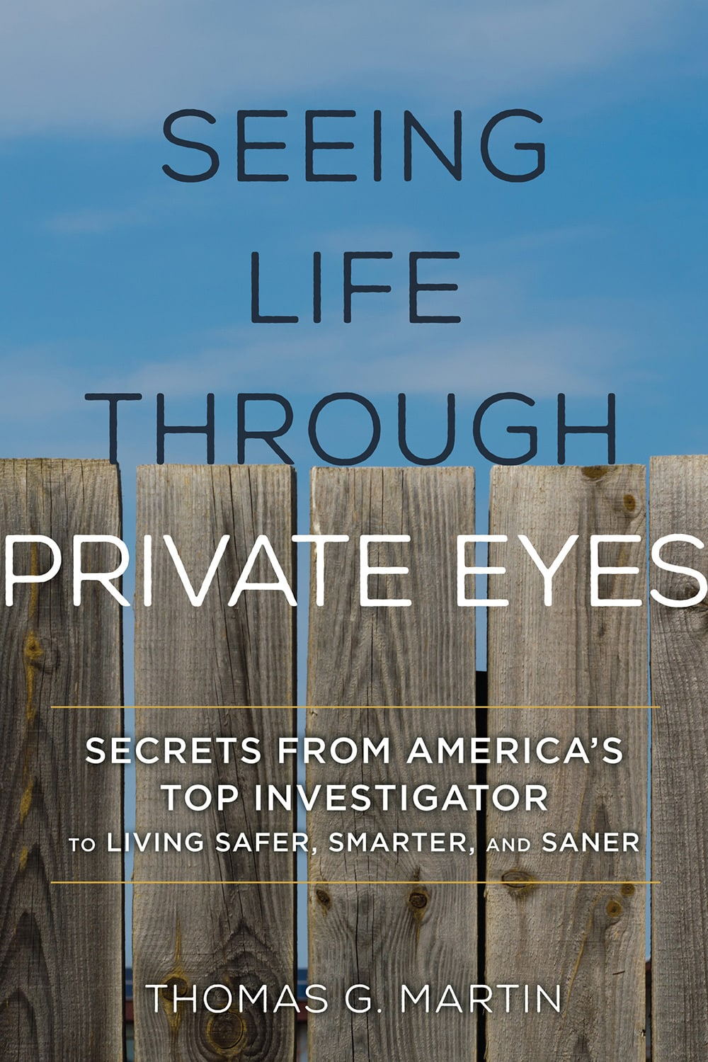 Seeing Life Through Private Eyes: Secrets from America's Top Investigator to Living Safer, Smarter, and Saner. Book by Thomas G. Martin