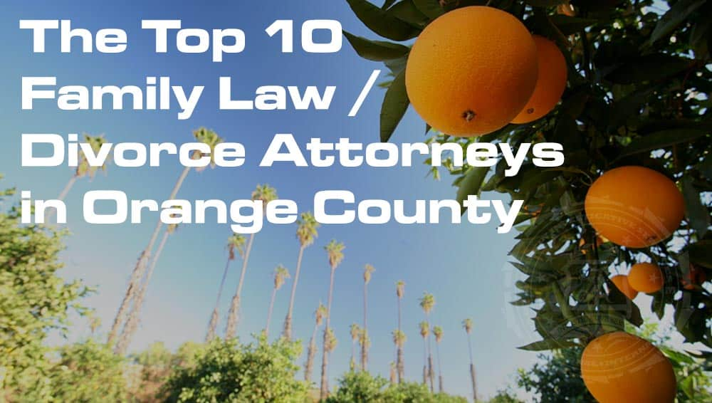 The Top 10 Family Law / Divorce Attorneys in Orange County