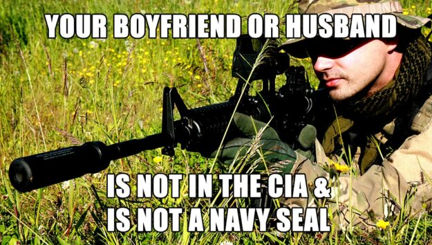 Your boyfriend or husband is not in the CIA & is not a Navy Seal.